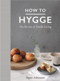 Signe Johansen - How to hygge : the Secrets of Nordic Living.