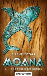 Silène Edgar - Moana Tome 3 : A la source des nuages.