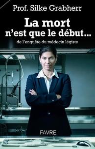 Silke Grabherr - La mort n'est que le début... de l'enquête du médecin légiste.