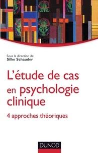 Silke Schauder et Nathalie Duriez - L'étude de cas en psychologie clinique - 4 aproches théoriques.