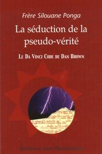 Silouane Ponga - La séduction de la pseudo-vérité - Le Da Vinci Code de Dan Brown.
