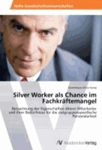 Silver Worker als Chance im Fachkräftemangel - Betrachtung der Eigenschaften älterer Mitarbeiter und ihrer Bedürfnisse für die zielgruppenspezifische Personalarbeit.