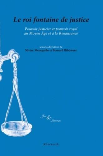 Le roi fontaine de justice. Pouvoir justicier et pouvoir royal au Moyen Age et à la Renaissance - Silvère Menegaldo,Bernard Ribémont