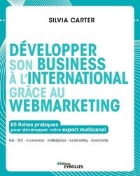 Développer son business à l'international grâce au webmarketing- 85 fiches pratiques pour développer votre export multicanal - Silvia Carter pdf epub