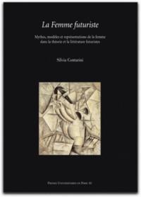 Silvia Contarini - La Femme futuriste - Mythes, modèles et représentations de la femme dans la théorie et la littérature futuristes (1909-1919).