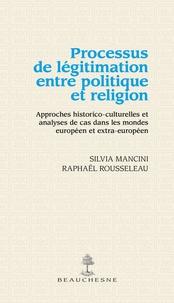 Silvia Mancini et Raphaël Rousseleau - Processus de légitimation entre politique et religion - Approches historico-culturelles et analyses de cas dans le monde européen et extra-européen.