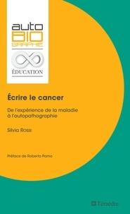Silvia Rossi - Ecrire le cancer - De l'expérience de la maladie à l'autopathographie.