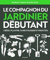Le compagnon du jardinier débutant - Créer, planter, faire pousser et profiter.pdf