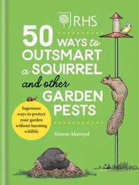 Simon Akeroyd - RHS 50 Ways to Outsmart a Squirrel & Other Garden Pests - Ingenious ways to protect your garden without harming wildlife.