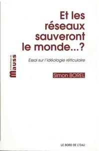 Simon Borel - Et les réseaux sauveront le monde... ? - Essai sur l'idéologie réticulaire.