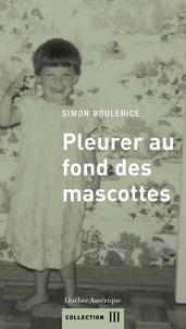 Simon Boulerice - Pleurer au fond des mascottes.