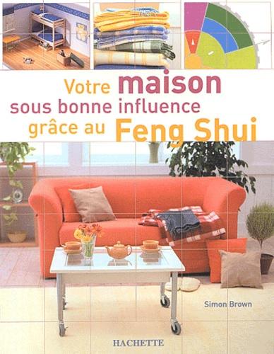 Simon Brown - Votre maison sous bonne influence grâce au Feng Shui.