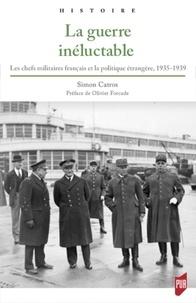 Simon Catros - La guerre inéluctable - Les chefs militaires français et la politique étrangère, 1935-1939.