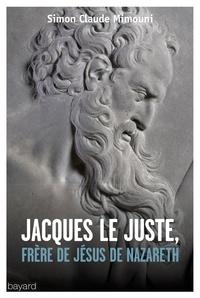 Jacques le juste, frère de Jésus de Nazareth et l'histoire de la communauté nazoréenne/chrétienne de Jérusalem du Ier au IVe siècle - Simon Claude Mimouni |