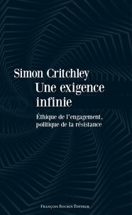 Simon Critchley - Une exigence infinie - Ethique de l'engagement, politique de la résistance.