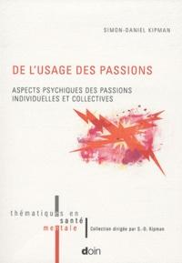Simon-Daniel Kipman - De l'usage des passions - Aspects psychiques des passions individuelles et collectives.