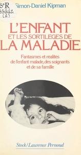 Simon-Daniel Kipman et Agnès Grison - L'enfant et les sortilèges de la maladie - Fantasmes et réalités de l'enfant malade, des soignants et de sa famille.