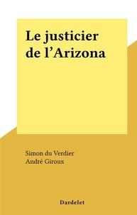 Simon du Verdier et André Giroux - Le justicier de l'Arizona.