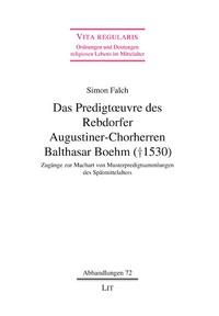 Simon Falch - Das Predigtoeuvre des Rebdorfer Augustiner-Chorherren Balthasar Boehm (+ 1530) - Zugänge zur Machart von Musterpredigtsammlungen des Spätmittelalters.