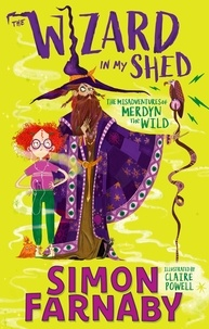 Simon Farnaby et Claire Powell - The Wizard In My Shed - The Misadventures of Merdyn the Wild.