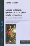 Simon Gilbert - Le juge judiciaire, gardien de la propriété privée immobilière - Etude de droit administratif.