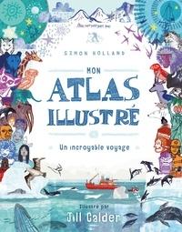 Simon Holland et Jill Calder - Mon atlas illustré - Un incroyable voyage.