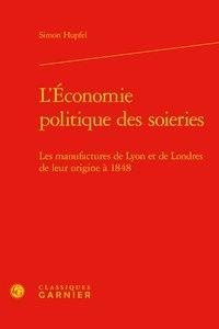 Simon Hupfel - L'économie politique des soieries - Les manufactures de Lyon et de Londres de leur origine à 1848.