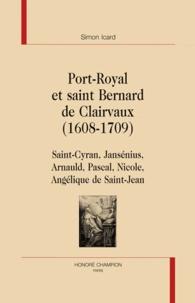 Simon Icard - Port-Royal et saint Bernard de Clairvaux (1608-1709) - Saint-Cyran, Jansénius, Arnauld, Pascal, Nicole, Angélique de Saint-Jean.