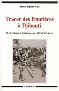 Simon Imbert-Vier - Tracer des frontières à Djibouti - Des territoires et des hommes aux XIXe et XXe siècles.