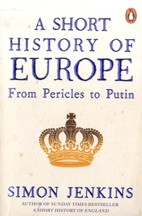 Simon Jenkins - A Short History of Europe - From Pericles to Putin.