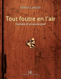 Simon Lanctôt - Tout foutre en l'air - Carnets d'un jeune prof.