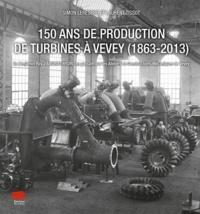 Simon Leresche et Laurent Tissot - 150 ans de production de turbines à Vevey (1863-2013) - De Benjamin Roy à Andritz Hydro en passant par les Ateliers de Constructions Mécaniques de Vevey.