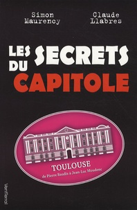 Simon Maurency et Claude Llabres - Les secrets du Capitole - Toulouse, de Pierre Baudis à Jean-Luc Moudenc.