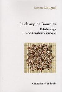 Simon Mougnol - Le champ de Bourdieu - Epistémologie et ambitions herméneutiques.