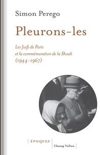 Simon Perego - Pleurons-les - Les Juifs de Paris et la commémoration de la Shoah (1944-1967).