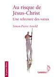 Simon-Pierre Arnold - Au risque de Jésus-Christ - Une relecture des voeux.