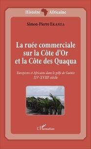 Simon-Pierre Ekanza - La ruée commerciale sur la Côte d'Or et la Côte des Quaqua - Européens et Africains dans le golfe de Guinée (XVe-XVIIIe siècle).