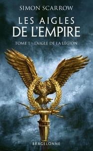 Simon Scarrow - Les Aigles de l'Empire Tome 1 : L'Aigle de la légion.