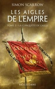 Simon Scarrow - Les Aigles de l'Empire Tome 2 : La conquête de l'Aigle.