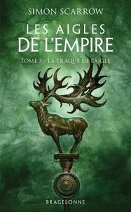 Simon Scarrow - Les Aigles de l'Empire Tome 3 : La Traque de l'Aigle.