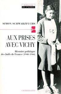 Simon Schwarzfuchs - Aux prises avec vichy - Histoire politique des Juifs de France (1940-1944).