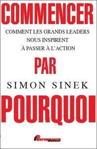 Simon Sinek - Commencer par pourquoi - Comment les grands leaders nous inspirent à passer à l'action.