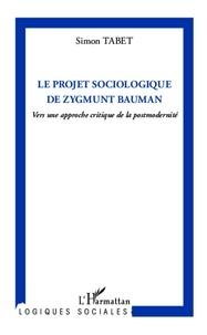 Simon Tabet - Le projet sociologique de Zygmunt Bauman - Vers une approche critique de la postmodernité.