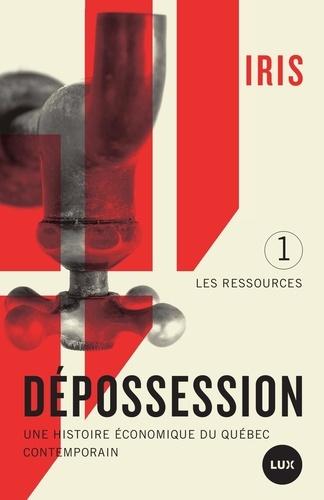 Dépossession. Une histoire économique du Québec contemporain. 1- Les ressources