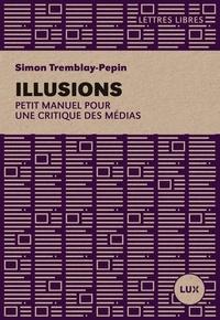 Simon Tremblay-Pepin - Illusions - Petit manuel critique des médias.