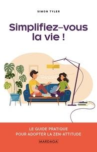 Simon Tyler - Simplifiez-vous la vie ! - Le guide pratique pour adopter la zen-attitude.