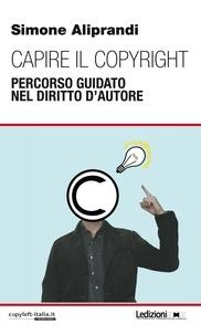Simone Aliprandi - Capire il copyright - Percorso guidato nel diritto d'autore.