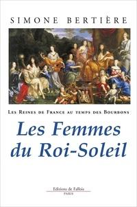 Les reines de France au temps des Bourbons- Tome 2, Les femmes du Roi-Soleil - Simone Bertière |