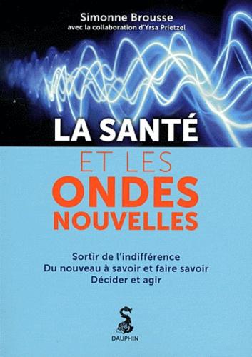 Simone Brousse - La santé et les ondes nouvelles - Sortir de l'indifférence, Du nouveau à savoir et faire savoir, Décider et agir.
