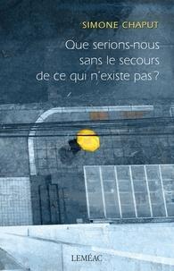 Simone Chaput - Que serions-nous sans le secours de ce qui n'existe pas ?.